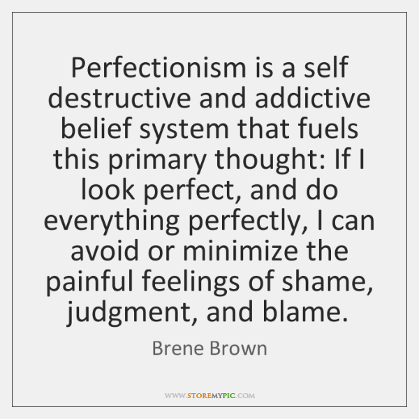 Perfectionism is a self destructive and addictive belief system that fuels this ...