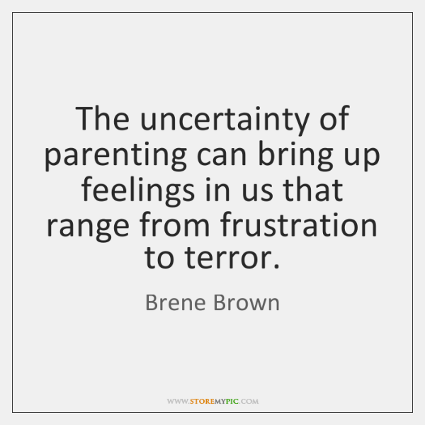 The uncertainty of parenting can bring up feelings in us that range ...