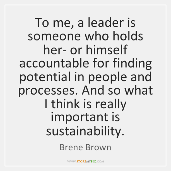 To me, a leader is someone who holds her- or himself accountable ...