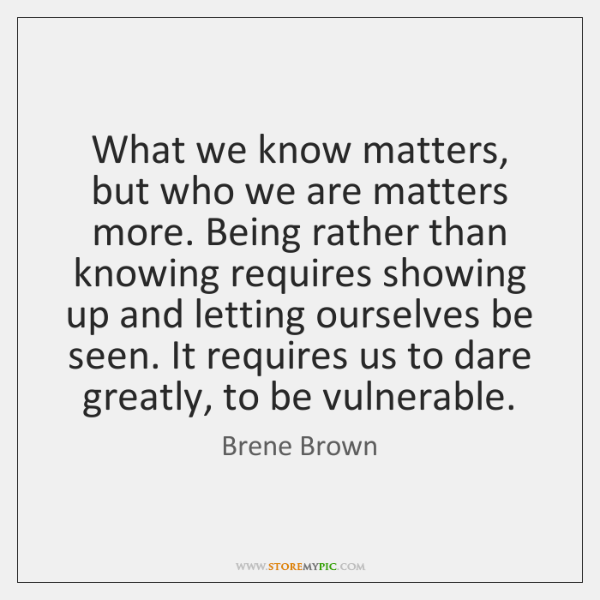 What we know matters, but who we are matters more. Being rather ...
