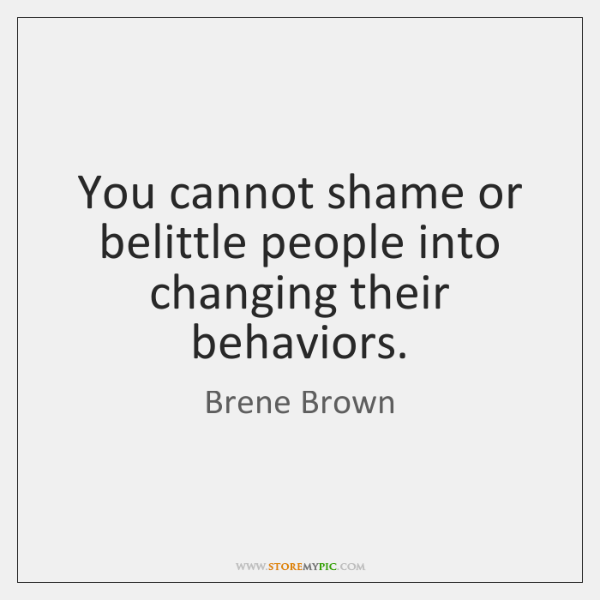 You cannot shame or belittle people into changing their behaviors.