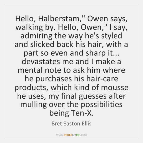 "Hello, Halberstam,"" Owen says, walking by. Hello, Owen,"" I say, admiring the ..."