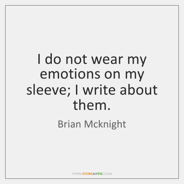 I do not wear my emotions on my sleeve; I write about ...