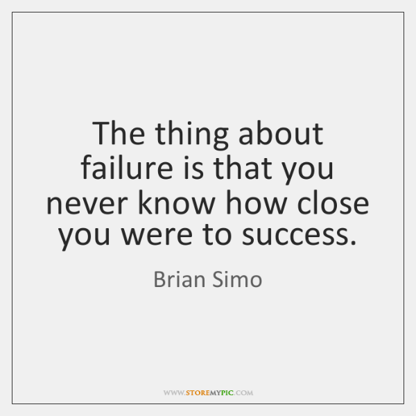 The thing about failure is that you never know how close you ...