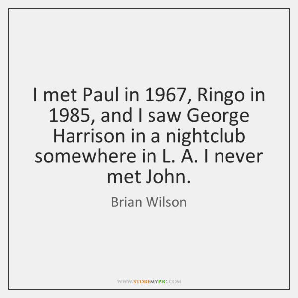 I met Paul in 1967, Ringo in 1985, and I saw George Harrison in ...