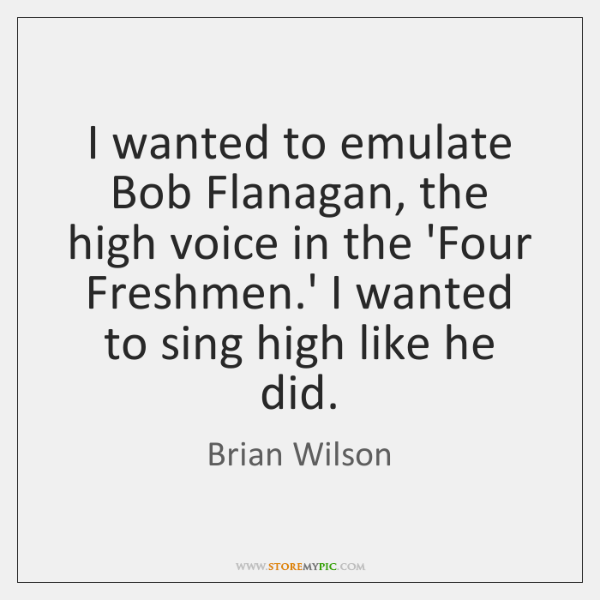 I wanted to emulate Bob Flanagan, the high voice in the 'Four ...