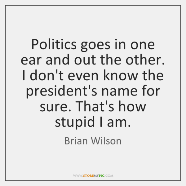 Politics goes in one ear and out the other. I don't even ...