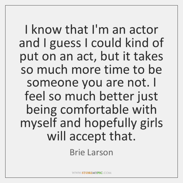 I know that I'm an actor and I guess I could kind ...
