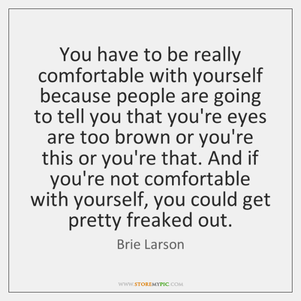 You have to be really comfortable with yourself because people are going ...