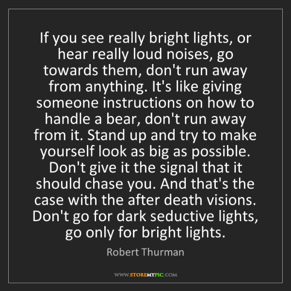 Robert Thurman: If you see really bright lights, or hear really loud...