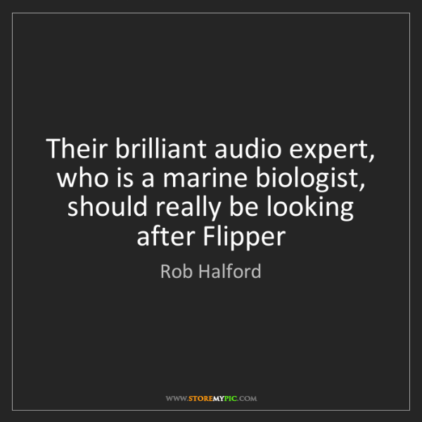 Rob Halford: Their brilliant audio expert, who is a marine biologist,...