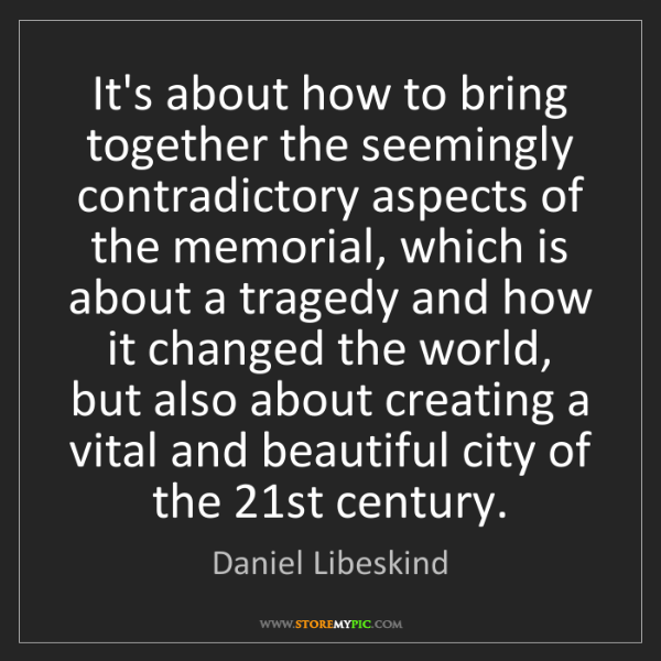 Daniel Libeskind: It's about how to bring together the seemingly contradictory...
