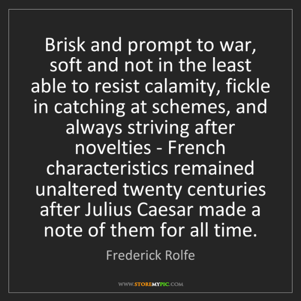 Frederick Rolfe: Brisk and prompt to war, soft and not in the least able...