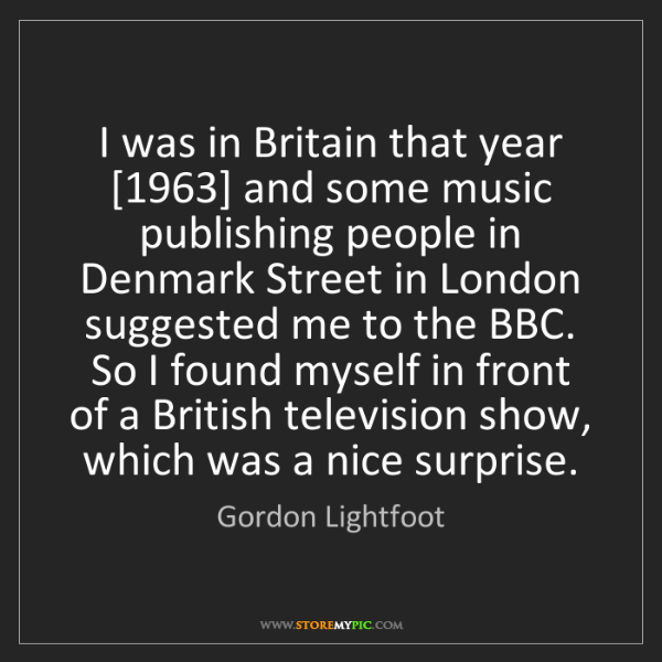 Gordon Lightfoot: I was in Britain that year [1963] and some music publishing...