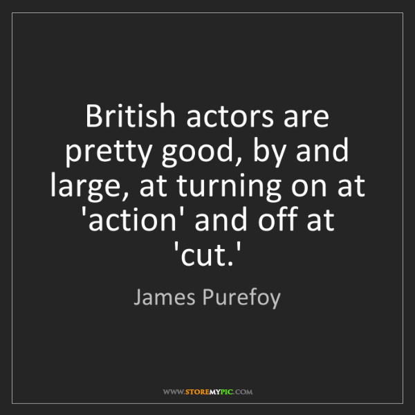 James Purefoy: British actors are pretty good, by and large, at turning...