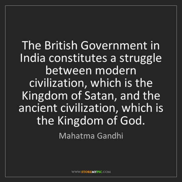 Mahatma Gandhi: The British Government in India constitutes a struggle...