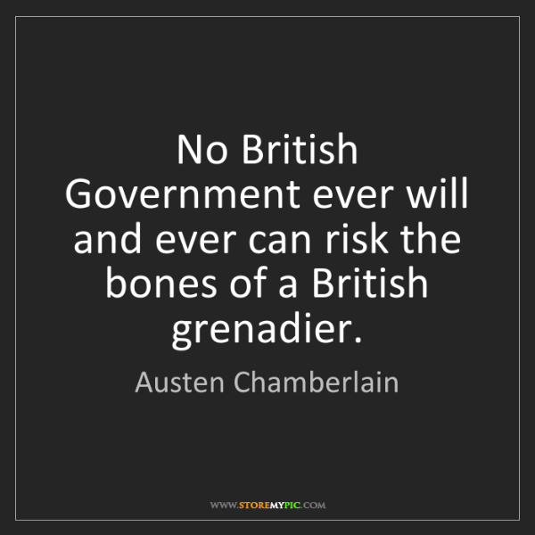 Austen Chamberlain: No British Government ever will and ever can risk the...