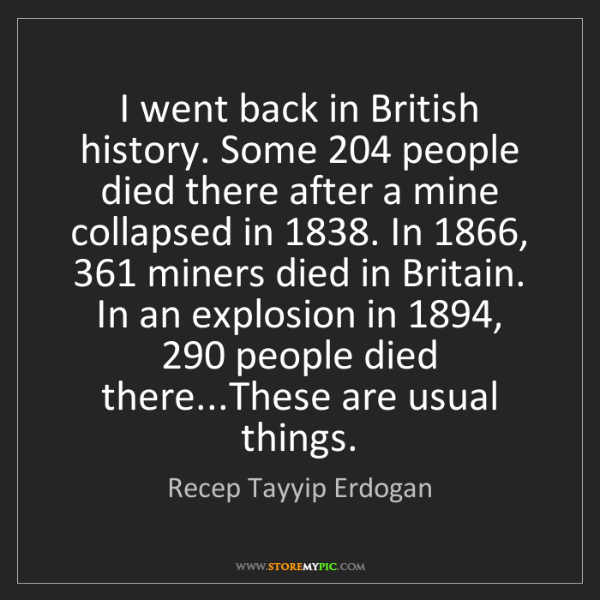 Recep Tayyip Erdogan: I went back in British history. Some 204 people died...