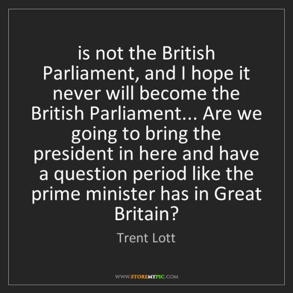 Trent Lott: is not the British Parliament, and I hope it never will...