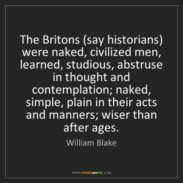 William Blake: The Britons (say historians) were naked, civilized men,...