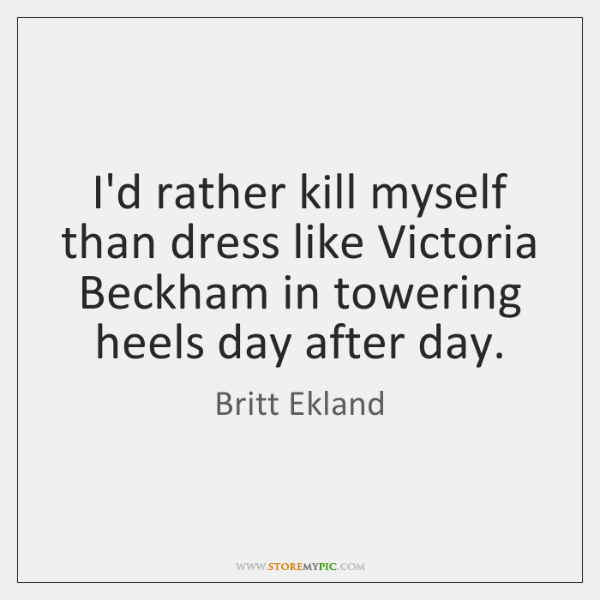 I'd rather kill myself than dress like Victoria Beckham in towering heels ...