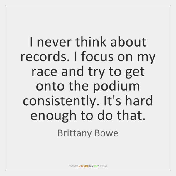I never think about records. I focus on my race and try ...