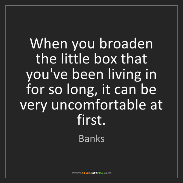 Banks: When you broaden the little box that you've been living...
