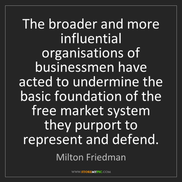 Milton Friedman: The broader and more influential organisations of businessmen...