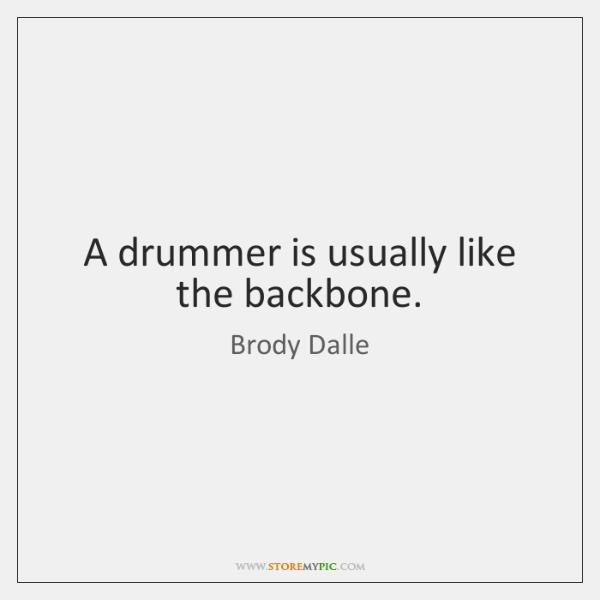 A drummer is usually like the backbone.