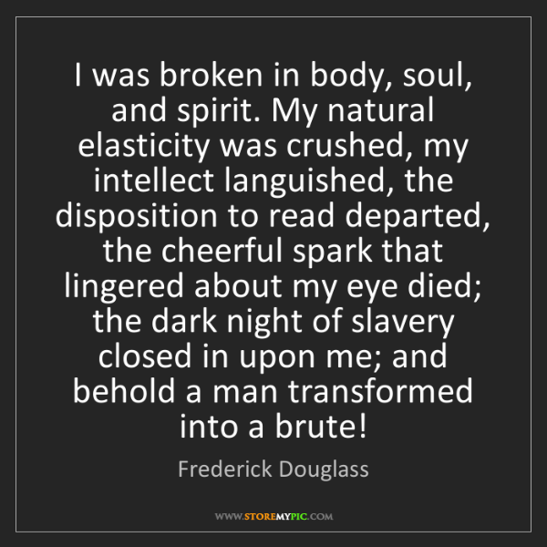 Frederick Douglass: I was broken in body, soul, and spirit. My natural elasticity...