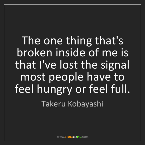 Takeru Kobayashi: The one thing that's broken inside of me is that I've...