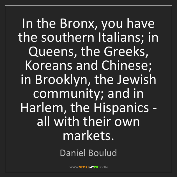 Daniel Boulud: In the Bronx, you have the southern Italians; in Queens,...