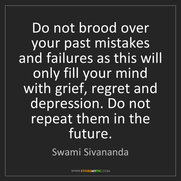 Swami Sivananda: Do not brood over your past mistakes and failures as...