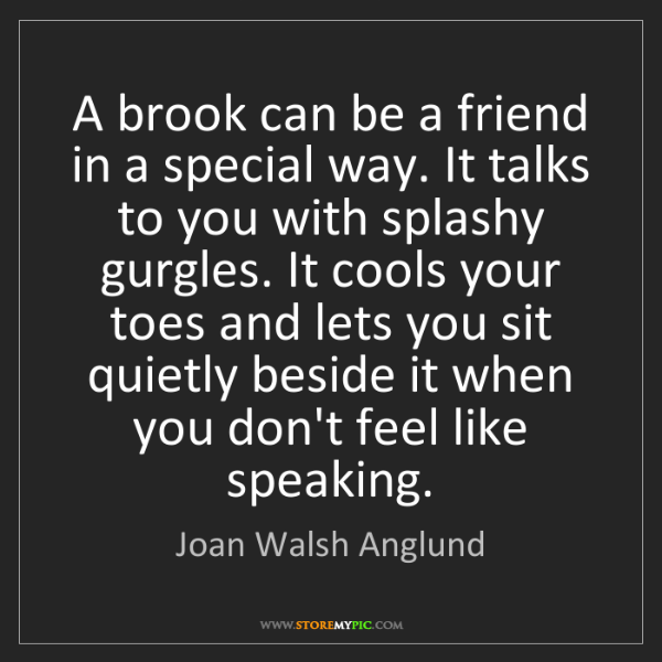 Joan Walsh Anglund: A brook can be a friend in a special way. It talks to...