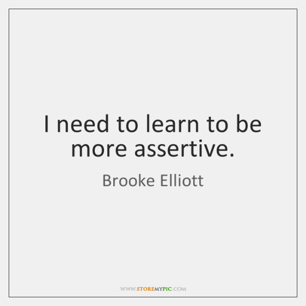 I need to learn to be more assertive.