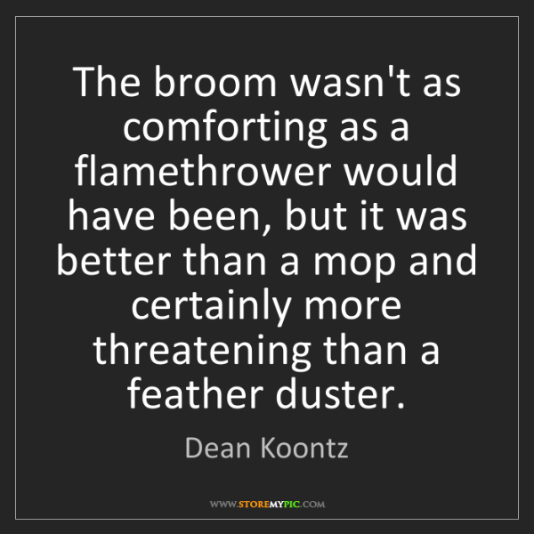 Dean Koontz: The broom wasn't as comforting as a flamethrower would...