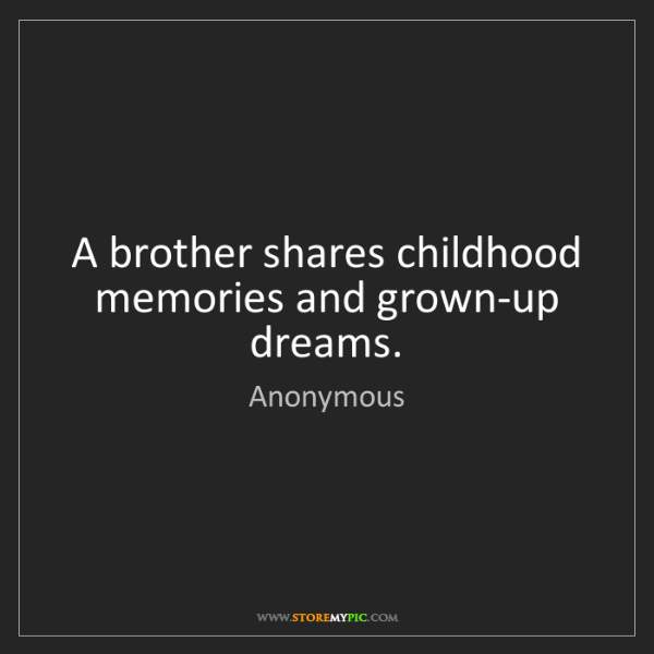Anonymous: A brother shares childhood memories and grown-up dreams.