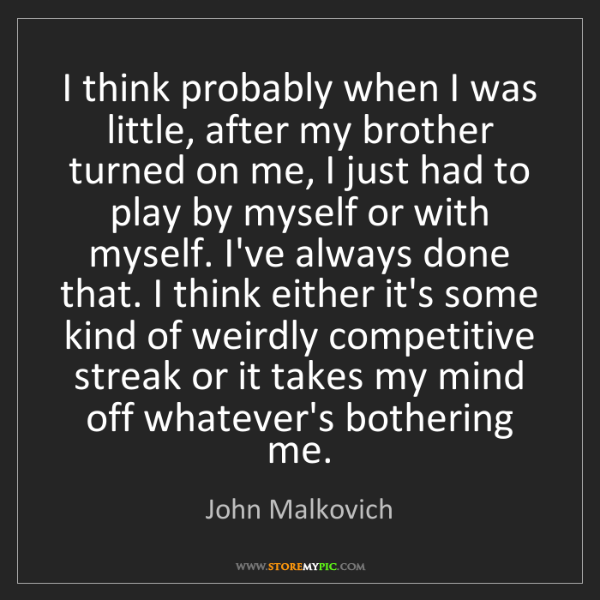 John Malkovich: I think probably when I was little, after my brother...