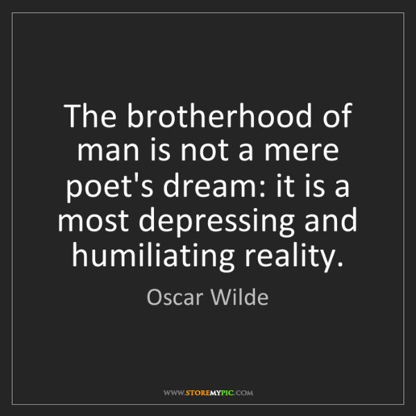 Oscar Wilde: The brotherhood of man is not a mere poet's dream: it...