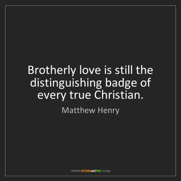 Matthew Henry: Brotherly love is still the distinguishing badge of every...