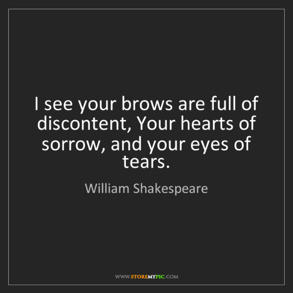 William Shakespeare: I see your brows are full of discontent, Your hearts...