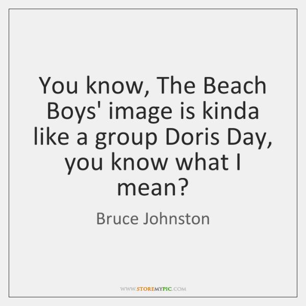 You know, The Beach Boys' image is kinda like a group Doris ...