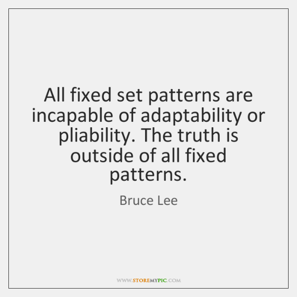 All fixed set patterns are incapable of adaptability or pliability. The truth ...