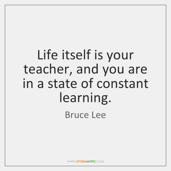 Life itself is your teacher, and you are in a state of ...