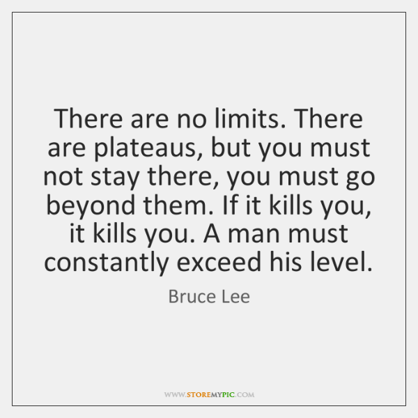 There are no limits. There are plateaus, but you must not stay ...