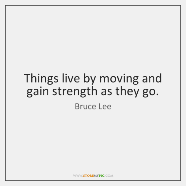Things live by moving and gain strength as they go.