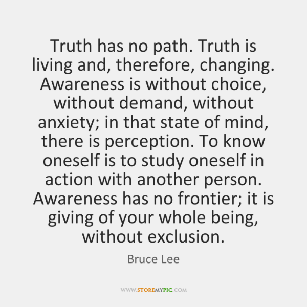 Truth has no path. Truth is living and, therefore, changing. Awareness is ...