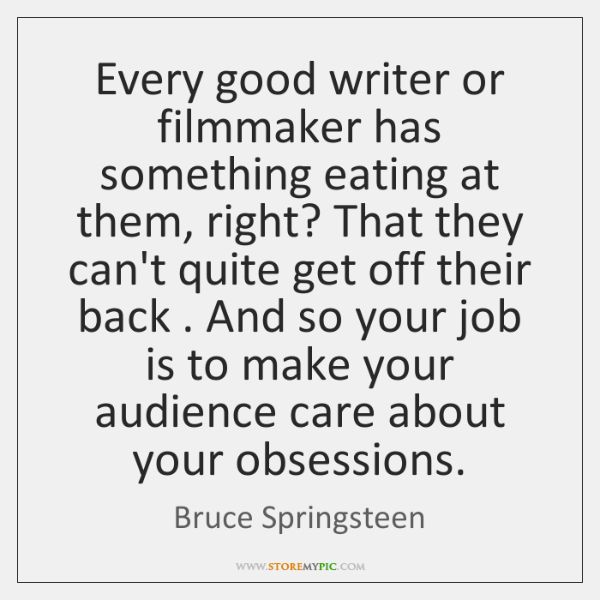 Every good writer or filmmaker has something eating at them, right? That ...