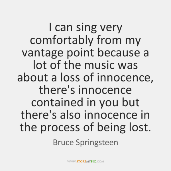 I can sing very comfortably from my vantage point because a lot ...