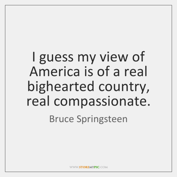 I guess my view of America is of a real bighearted country, ...